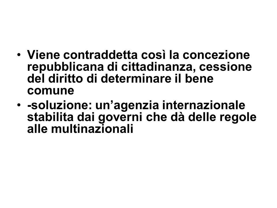 Viene contraddetta così la concezione repubblicana di cittadinanza, cessione del diritto di determinare il bene comune -soluzione: unagenzia internazionale stabilita dai governi che dà delle regole alle multinazionali
