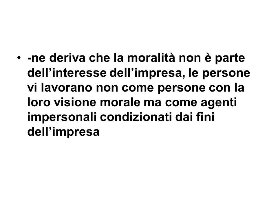 -ne deriva che la moralità non è parte dellinteresse dellimpresa, le persone vi lavorano non come persone con la loro visione morale ma come agenti impersonali condizionati dai fini dellimpresa