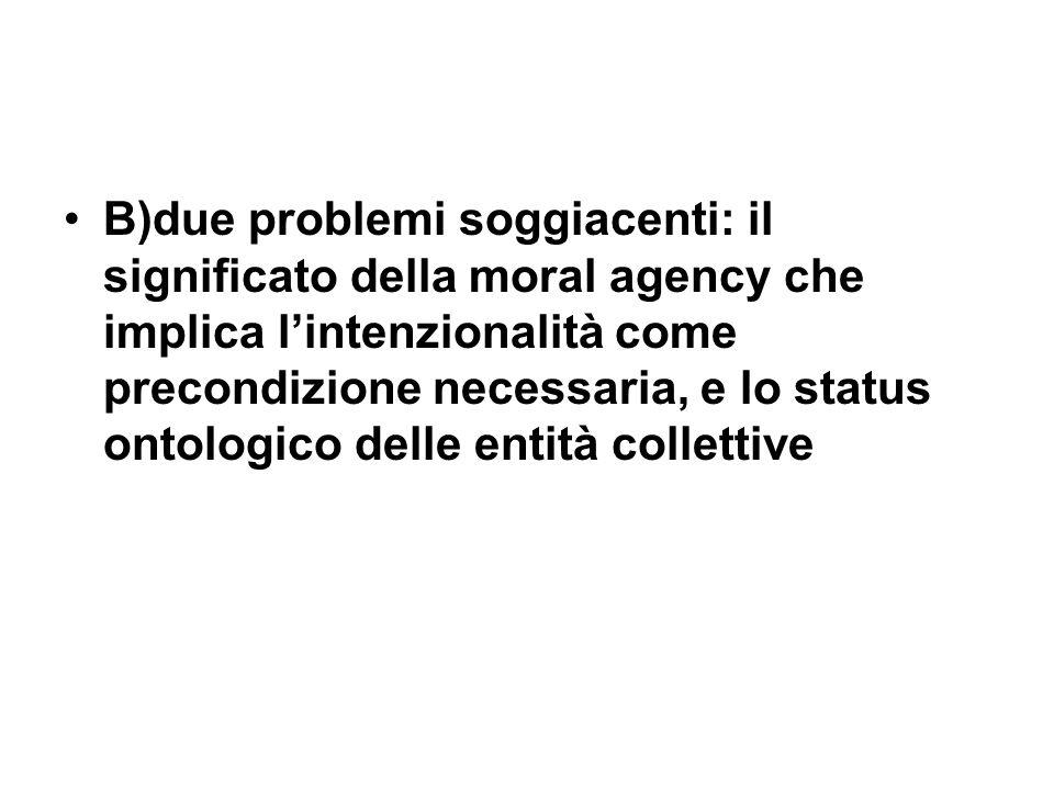 B)due problemi soggiacenti: il significato della moral agency che implica lintenzionalità come precondizione necessaria, e lo status ontologico delle entità collettive