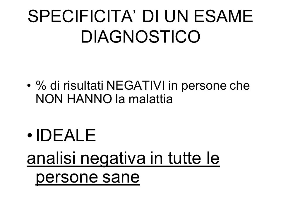 SPECIFICITA DI UN ESAME DIAGNOSTICO % di risultati NEGATIVI in persone che NON HANNO la malattia IDEALE analisi negativa in tutte le persone sane