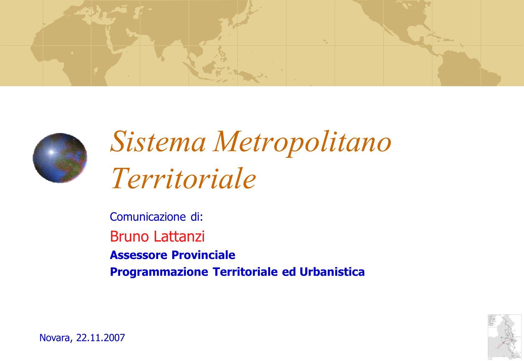 Sistema Metropolitano Territoriale Comunicazione di: Bruno Lattanzi Assessore Provinciale Programmazione Territoriale ed Urbanistica Novara, 22.11.2007
