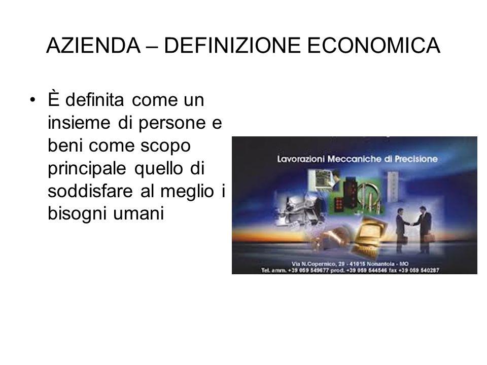AZIENDA – DEFINIZIONE ECONOMICA È definita come un insieme di persone e beni come scopo principale quello di soddisfare al meglio i bisogni umani