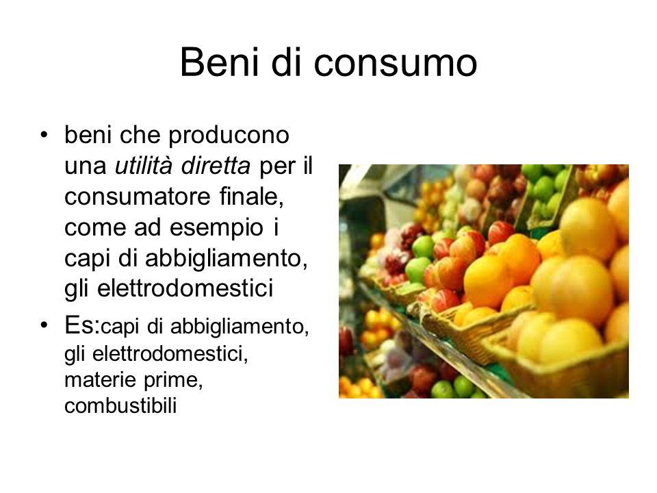 Beni di consumo beni che producono una utilità diretta per il consumatore finale, come ad esempio i capi di abbigliamento, gli elettrodomestici Es: ca
