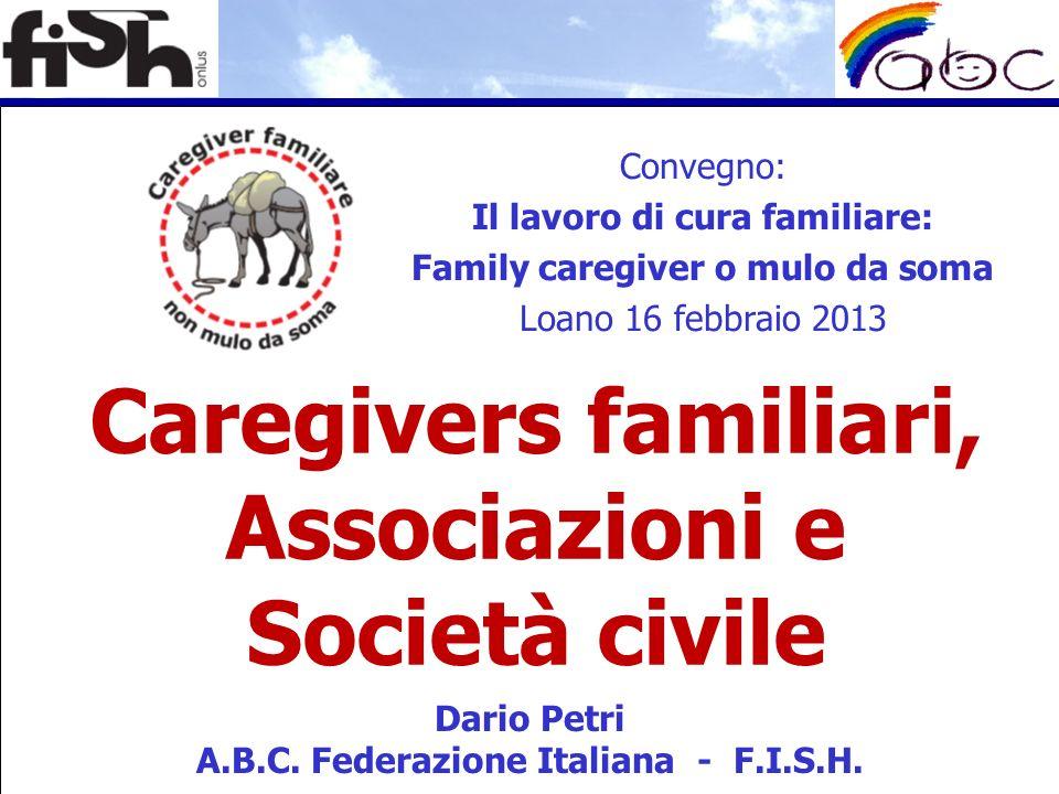 Caregivers familiari, Associazioni e Società civile Dario Petri A.B.C. Federazione Italiana - F.I.S.H. Convegno: Il lavoro di cura familiare: Family c