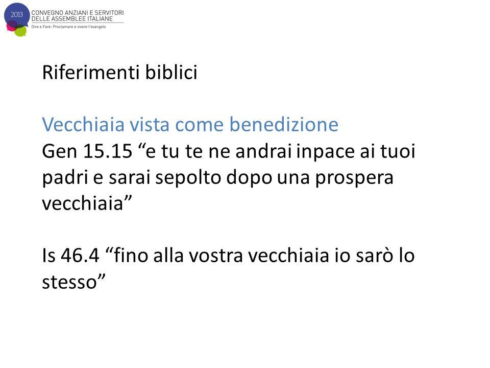 Riferimenti biblici Vecchiaia vista come benedizione Gen 15.15 e tu te ne andrai inpace ai tuoi padri e sarai sepolto dopo una prospera vecchiaia Is 46.4 fino alla vostra vecchiaia io sarò lo stesso