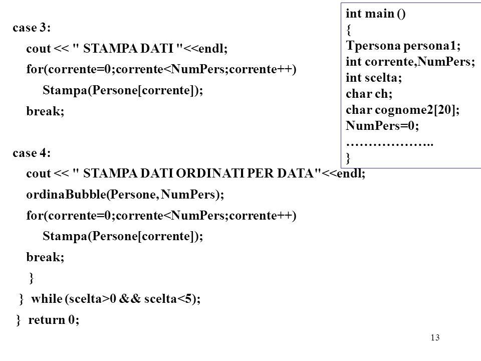 13 case 3: cout << STAMPA DATI <<endl; for(corrente=0;corrente<NumPers;corrente++) Stampa(Persone[corrente]); break; case 4: cout << STAMPA DATI ORDINATI PER DATA <<endl; ordinaBubble(Persone, NumPers); for(corrente=0;corrente<NumPers;corrente++) Stampa(Persone[corrente]); break; } } while (scelta>0 && scelta<5); } return 0; int main () { Tpersona persona1; int corrente,NumPers; int scelta; char ch; char cognome2[20]; NumPers=0; ………………..