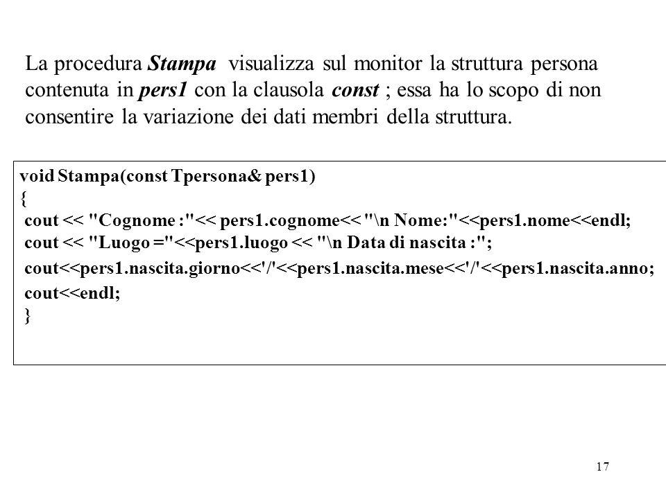 17 La procedura Stampa visualizza sul monitor la struttura persona contenuta in pers1 con la clausola const ; essa ha lo scopo di non consentire la variazione dei dati membri della struttura.