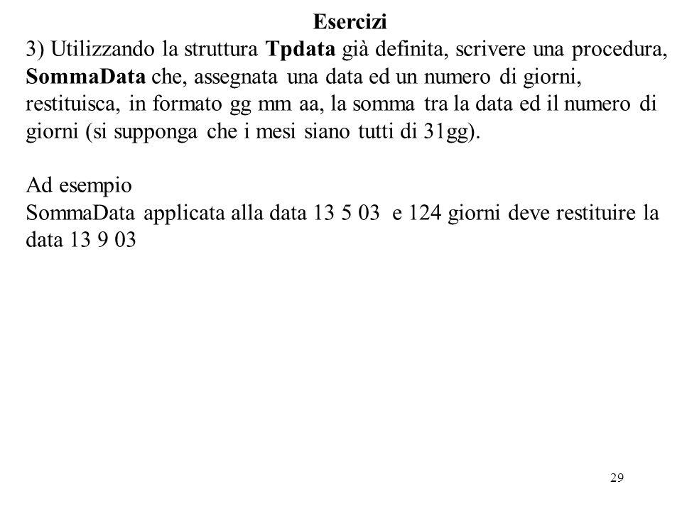 29 Esercizi 3) Utilizzando la struttura Tpdata già definita, scrivere una procedura, SommaData che, assegnata una data ed un numero di giorni, restituisca, in formato gg mm aa, la somma tra la data ed il numero di giorni (si supponga che i mesi siano tutti di 31gg).