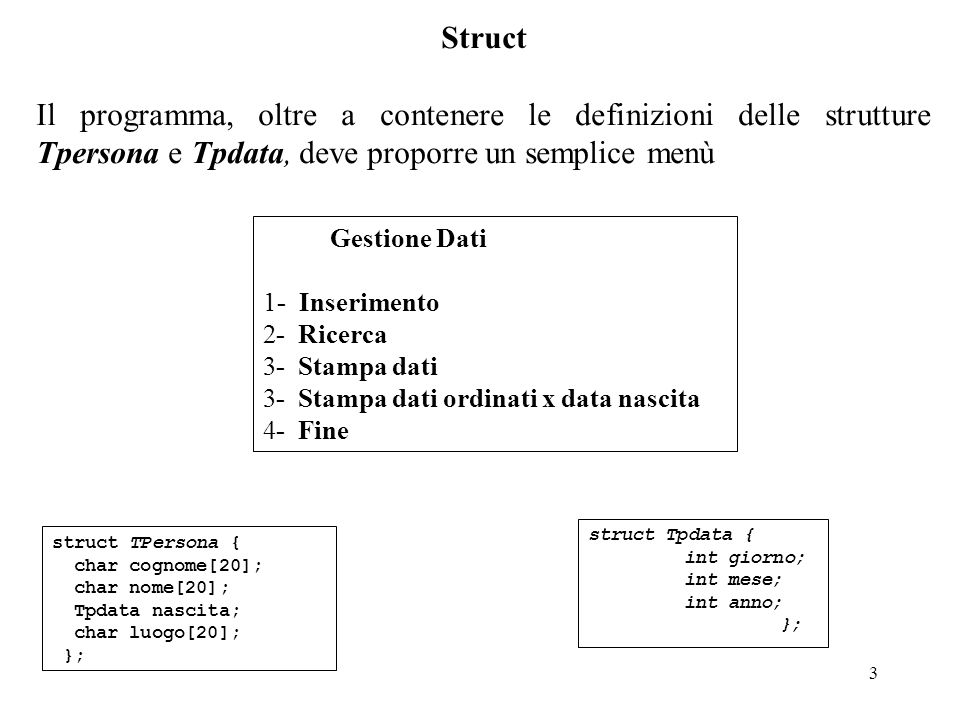 3 Struct Il programma, oltre a contenere le definizioni delle strutture Tpersona e Tpdata, deve proporre un semplice menù Gestione Dati 1- Inserimento