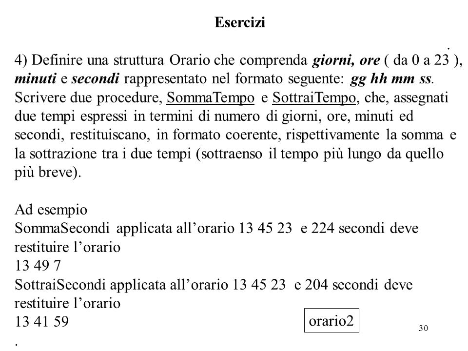 30 Esercizi 4) Definire una struttura Orario che comprenda giorni, ore ( da 0 a 23 ), minuti e secondi rappresentato nel formato seguente: gg hh mm ss
