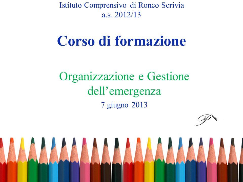 Corso di formazione Organizzazione e Gestione dellemergenza 7 giugno 2013 Istituto Comprensivo di Ronco Scrivia a.s. 2012/13