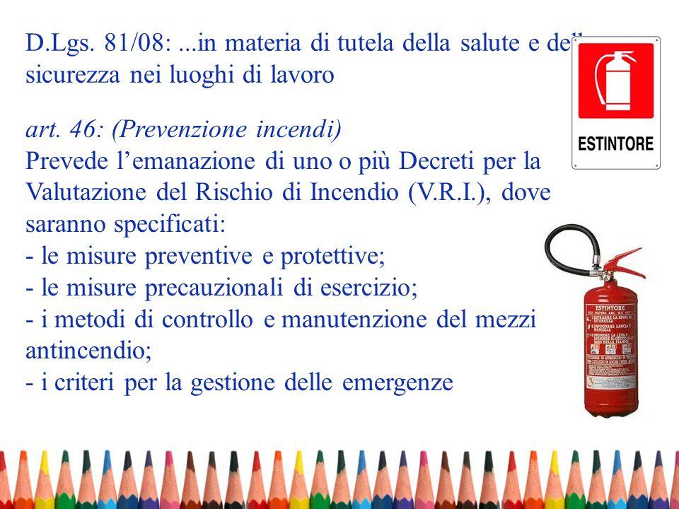 D.Lgs. 81/08:...in materia di tutela della salute e della sicurezza nei luoghi di lavoro art. 46: (Prevenzione incendi) Prevede lemanazione di uno o p
