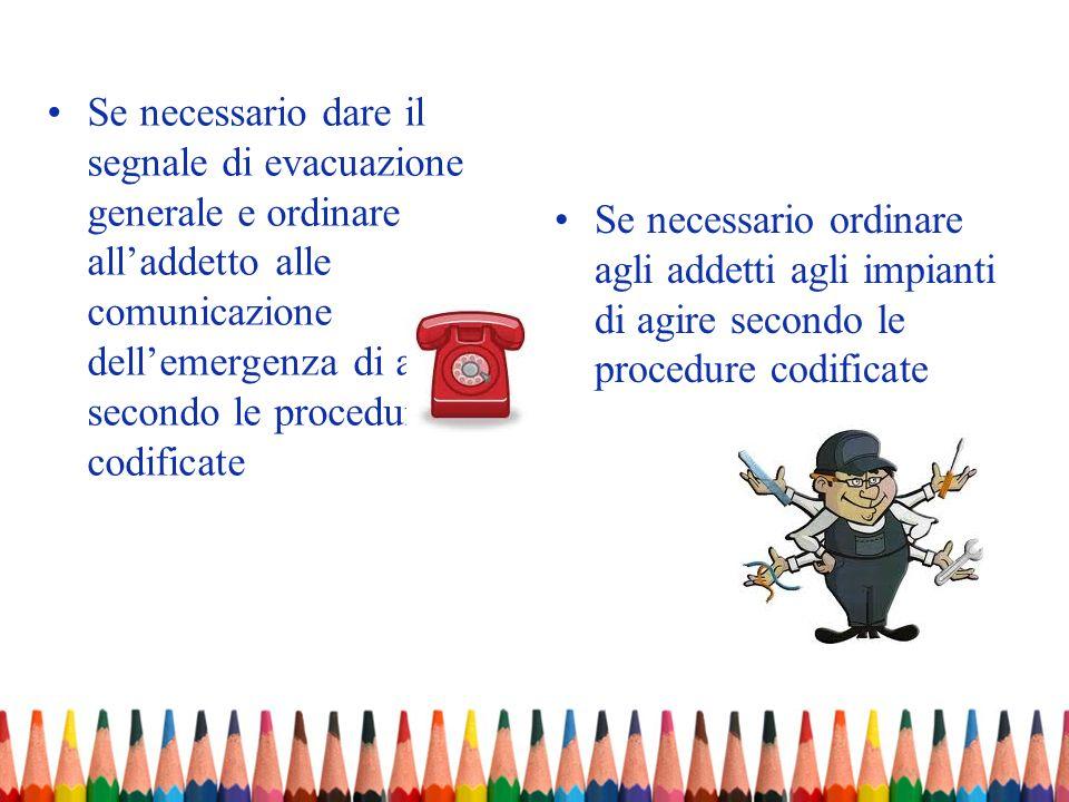 Se necessario dare il segnale di evacuazione generale e ordinare alladdetto alle comunicazione dellemergenza di agire secondo le procedure codificate