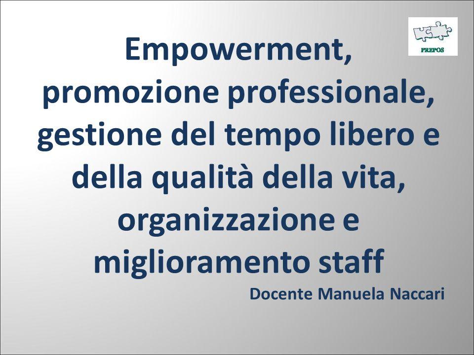 Empowerment, promozione professionale, gestione del tempo libero e della qualità della vita, organizzazione e miglioramento staff Docente Manuela Nacc