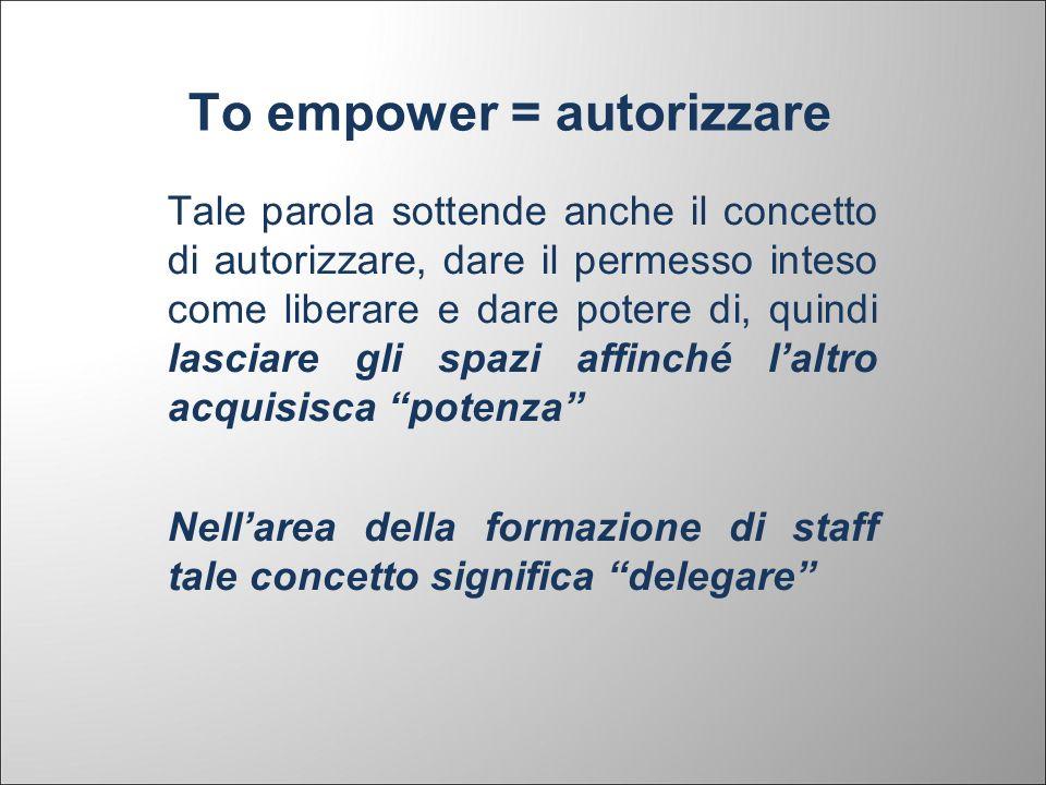 To empower = autorizzare Tale parola sottende anche il concetto di autorizzare, dare il permesso inteso come liberare e dare potere di, quindi lasciar