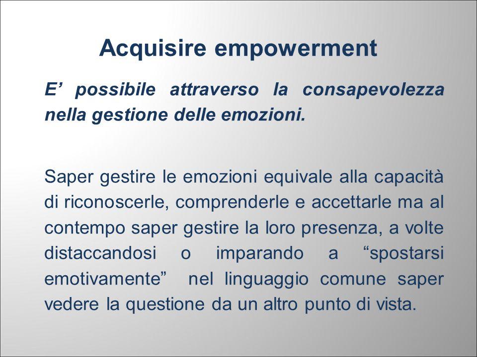 Acquisire empowerment E possibile attraverso la consapevolezza nella gestione delle emozioni. Saper gestire le emozioni equivale alla capacità di rico