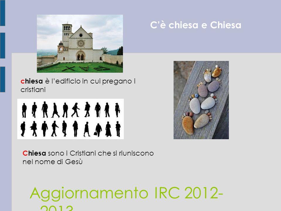Cè chiesa e Chiesa Aggiornamento IRC 2012- 2013 chiesa è ledificio in cui pregano i cristiani Chiesa sono i Cristiani che si riuniscono nel nome di Ge