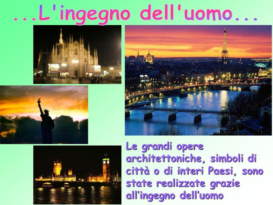 Le grandi opere architettoniche, simboli di città o di interi Paesi, sono state realizzate grazie allingegno delluomo