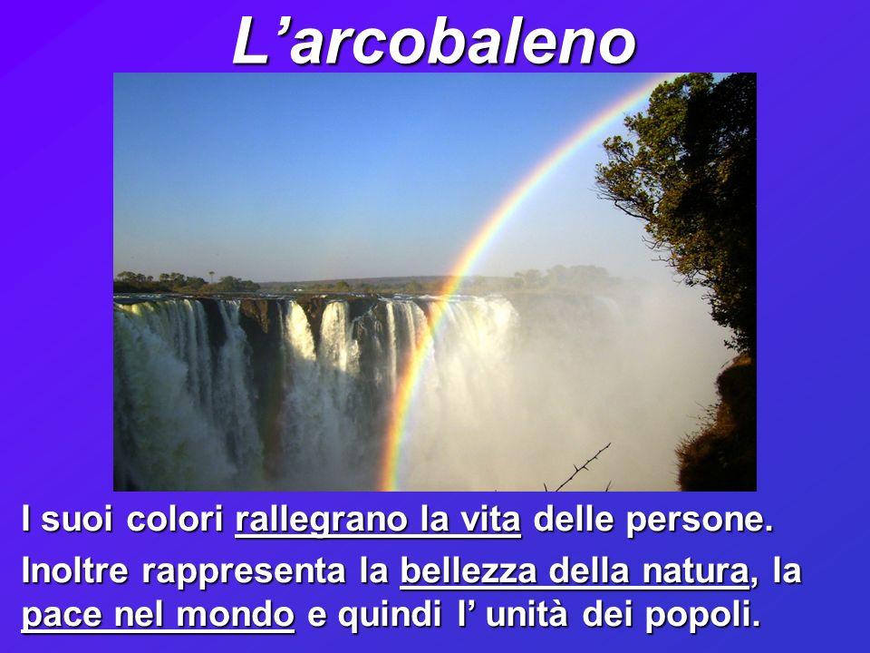 Larcobaleno I suoi colori rallegrano la vita delle persone.