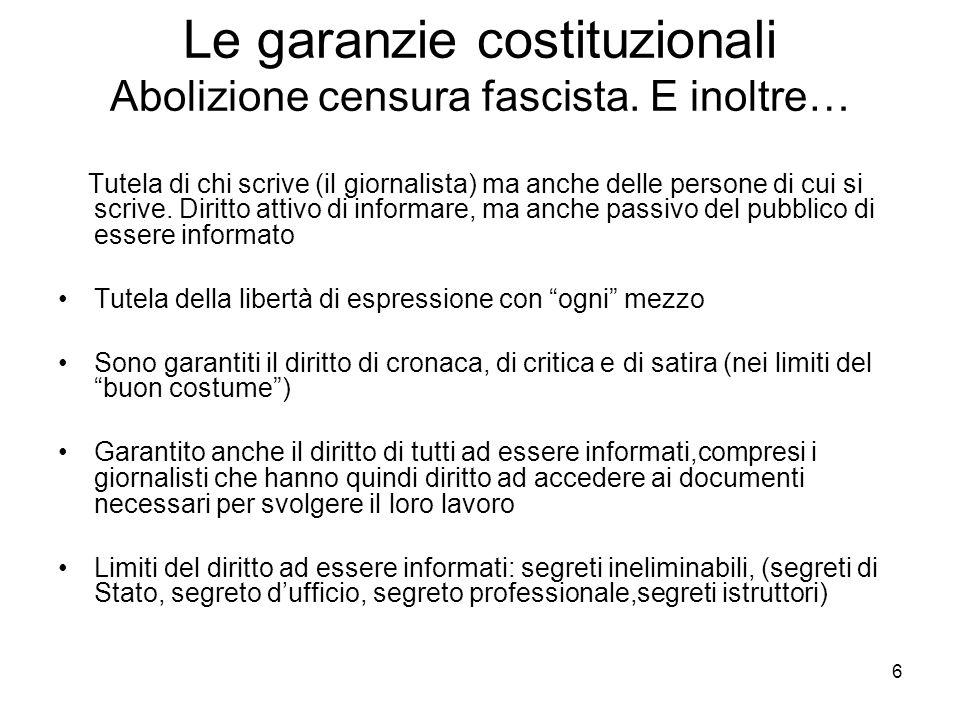 6 Le garanzie costituzionali Abolizione censura fascista. E inoltre… Tutela di chi scrive (il giornalista) ma anche delle persone di cui si scrive. Di