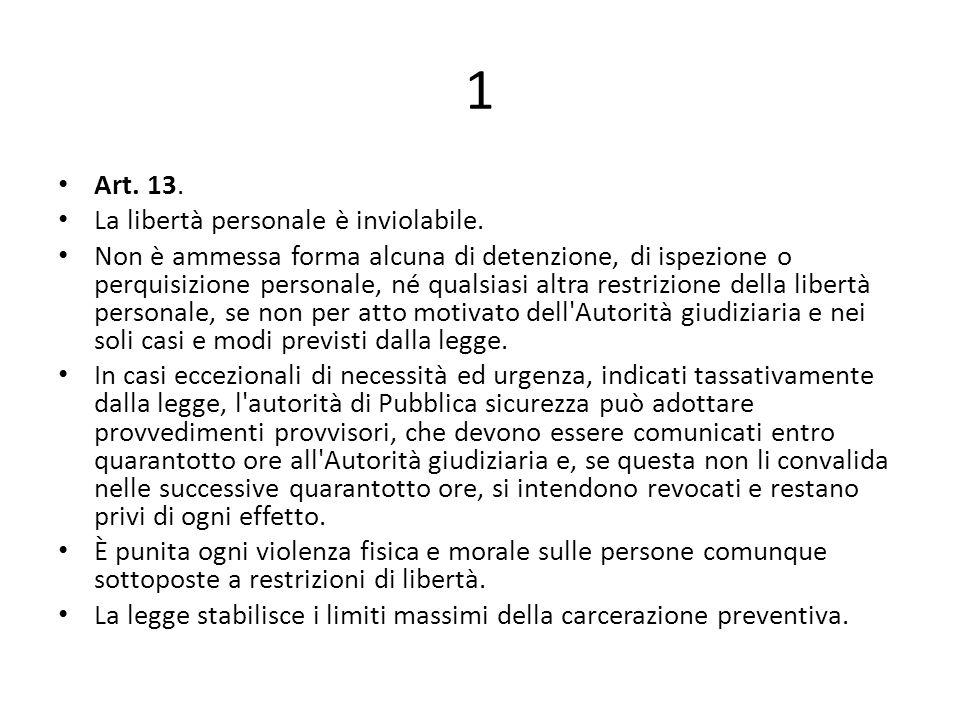 1 Art. 13. La libertà personale è inviolabile. Non è ammessa forma alcuna di detenzione, di ispezione o perquisizione personale, né qualsiasi altra re