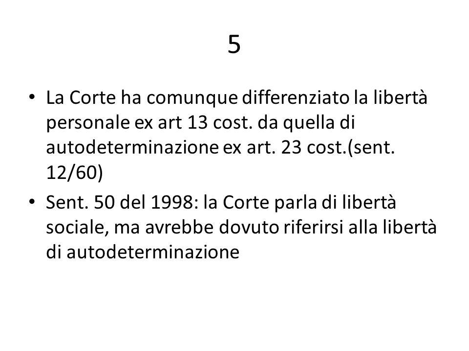 5 La Corte ha comunque differenziato la libertà personale ex art 13 cost. da quella di autodeterminazione ex art. 23 cost.(sent. 12/60) Sent. 50 del 1