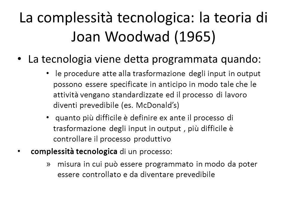 La complessità tecnologica: la teoria di Joan Woodwad (1965) La tecnologia viene detta programmata quando: le procedure atte alla trasformazione degli