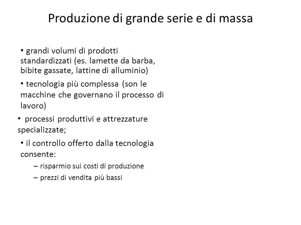 Produzione di grande serie e di massa grandi volumi di prodotti standardizzati (es. lamette da barba, bibite gassate, lattine di alluminio) tecnologia