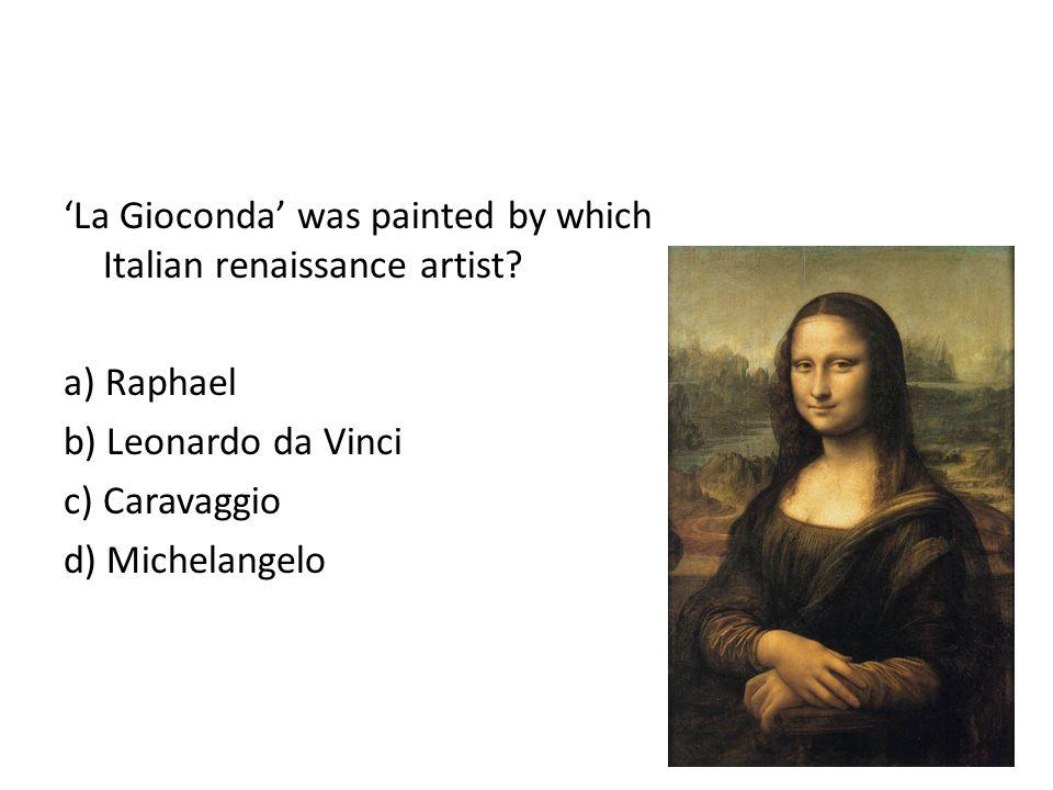 La Gioconda was painted by which Italian renaissance artist? a) Raphael b) Leonardo da Vinci c) Caravaggio d) Michelangelo
