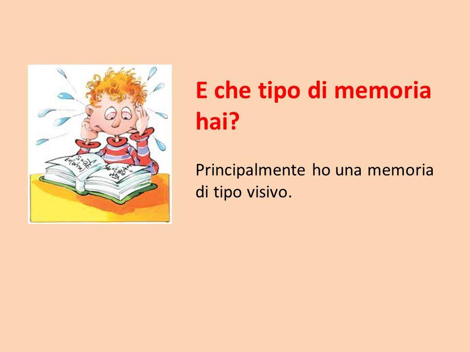 E che tipo di memoria hai? Principalmente ho una memoria di tipo visivo.