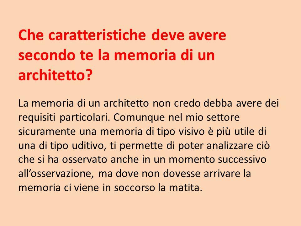 Che caratteristiche deve avere secondo te la memoria di un architetto? La memoria di un architetto non credo debba avere dei requisiti particolari. Co