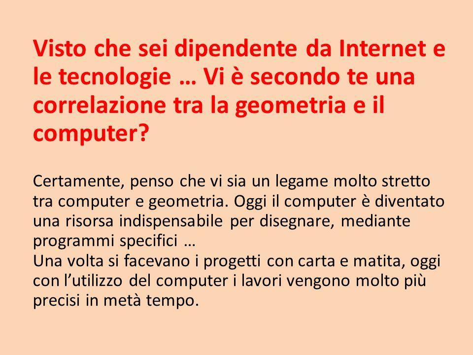 Visto che sei dipendente da Internet e le tecnologie … Vi è secondo te una correlazione tra la geometria e il computer? Certamente, penso che vi sia u