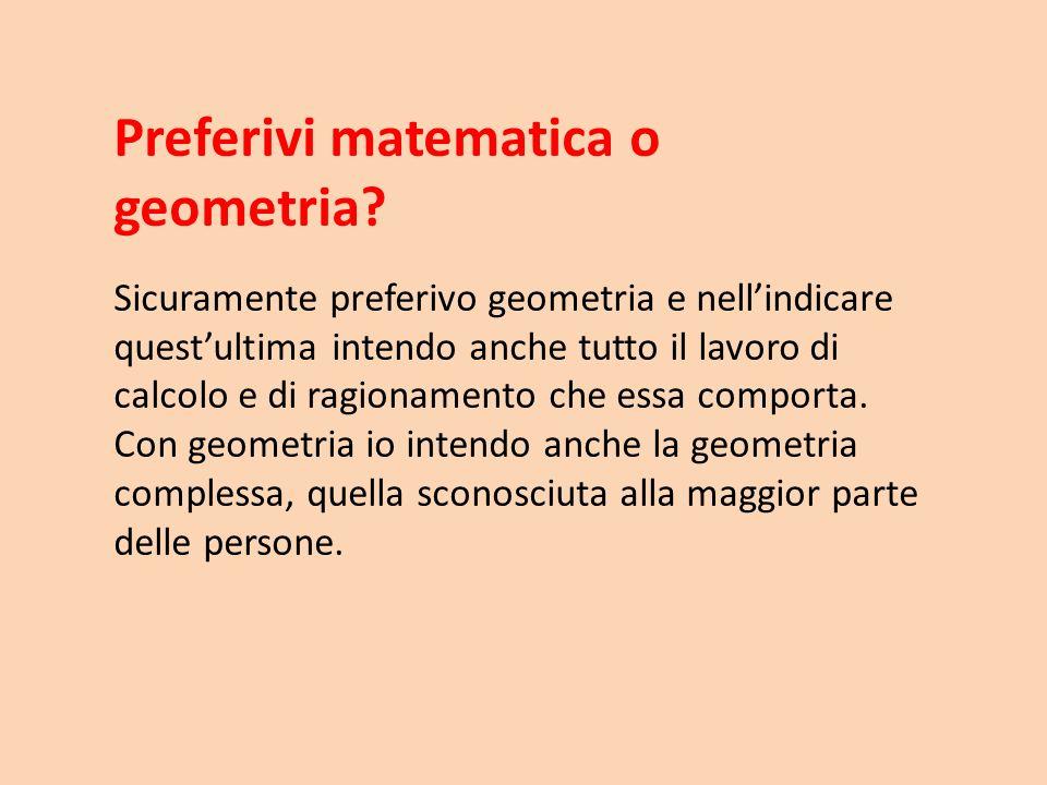 Preferivi matematica o geometria? Sicuramente preferivo geometria e nellindicare questultima intendo anche tutto il lavoro di calcolo e di ragionament