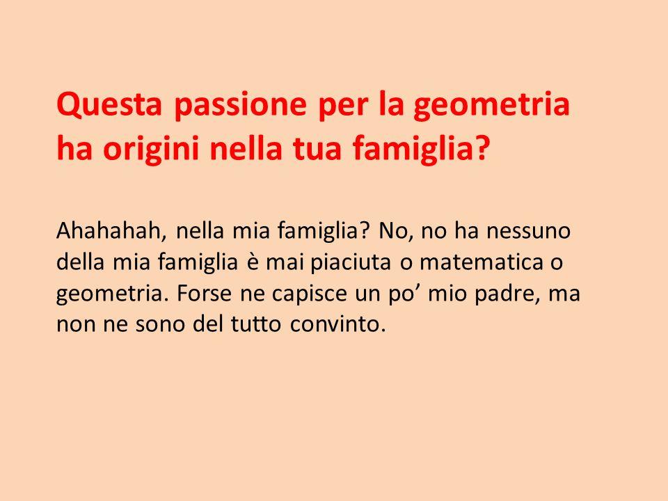 Questa passione per la geometria ha origini nella tua famiglia? Ahahahah, nella mia famiglia? No, no ha nessuno della mia famiglia è mai piaciuta o ma