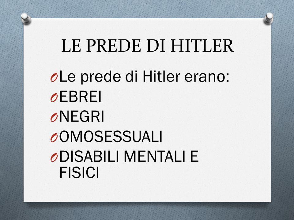 LE PREDE DI HITLER O Le prede di Hitler erano: O EBREI O NEGRI O OMOSESSUALI O DISABILI MENTALI E FISICI