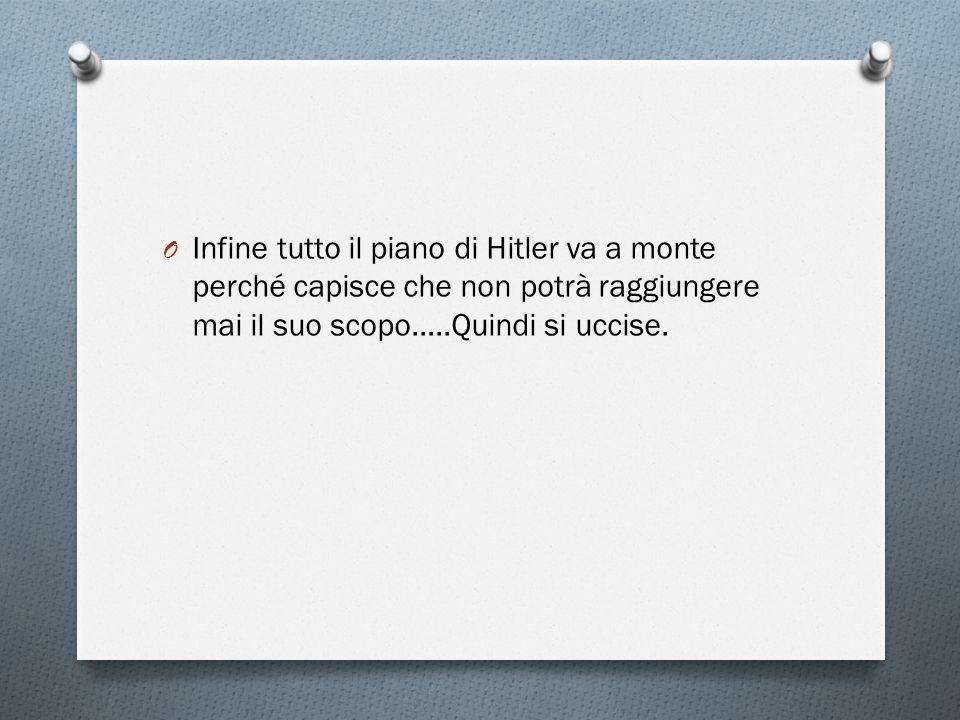 O Infine tutto il piano di Hitler va a monte perché capisce che non potrà raggiungere mai il suo scopo…..Quindi si uccise.