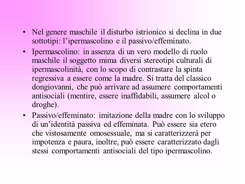 Nel genere maschile il disturbo istrionico si declina in due sottotipi: lipermascolino e il passivo/effeminato. Ipermascolino: in assenza di un vero m