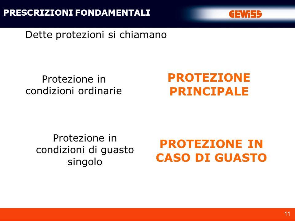11 Dette protezioni si chiamano Protezione in condizioni ordinarie Protezione in condizioni di guasto singolo PRESCRIZIONI FONDAMENTALI PROTEZIONE PRI