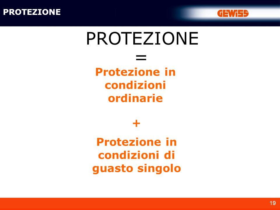 19 PROTEZIONE Protezione in condizioni ordinarie Protezione in condizioni di guasto singolo PROTEZIONE + =