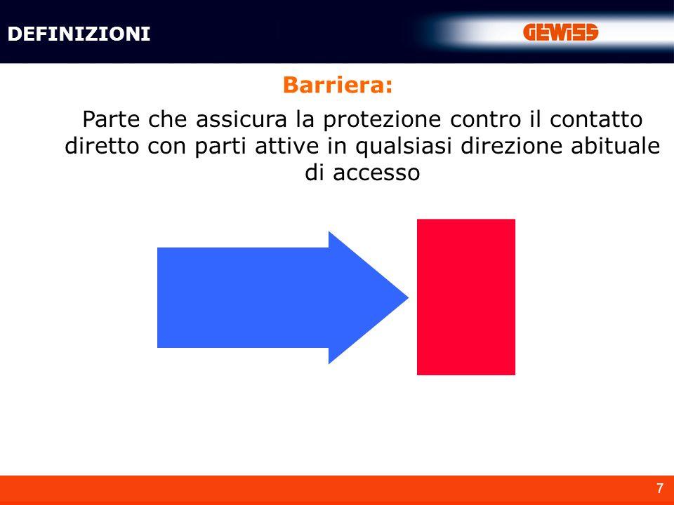 7 Barriera: DEFINIZIONI Parte che assicura la protezione contro il contatto diretto con parti attive in qualsiasi direzione abituale di accesso