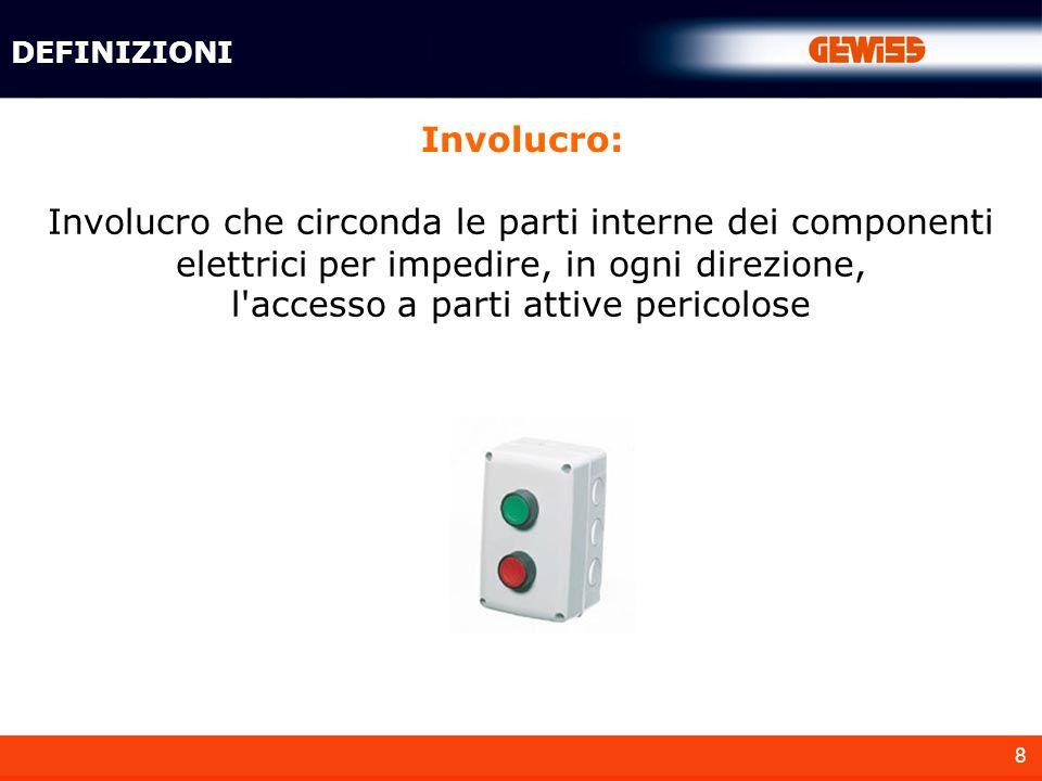 8 Involucro: DEFINIZIONI Involucro che circonda le parti interne dei componenti elettrici per impedire, in ogni direzione, l'accesso a parti attive pe