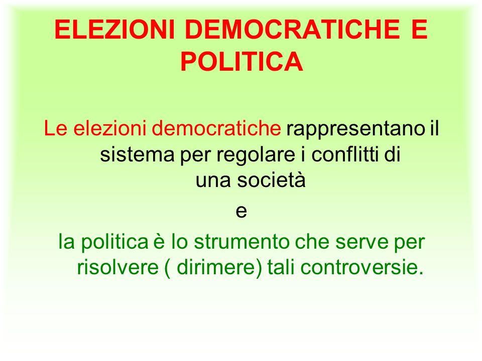 ELEZIONI DEMOCRATICHE E POLITICA Le elezioni democratiche rappresentano il sistema per regolare i conflitti di una società e la politica è lo strumento che serve per risolvere ( dirimere) tali controversie.