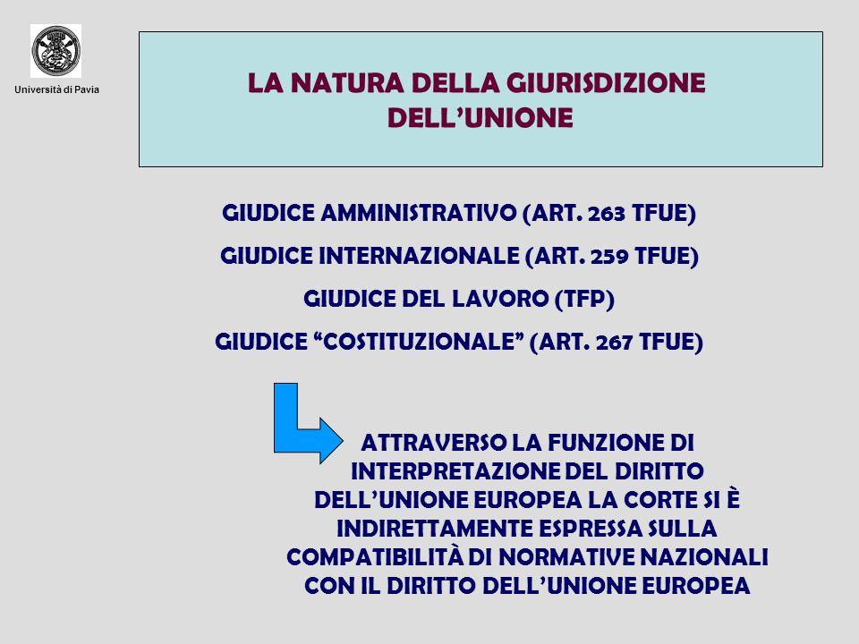 Università di Pavia LA NATURA DELLA GIURISDIZIONE DELLUNIONE GIUDICE AMMINISTRATIVO (ART. 263 TFUE) GIUDICE INTERNAZIONALE (ART. 259 TFUE) GIUDICE DEL