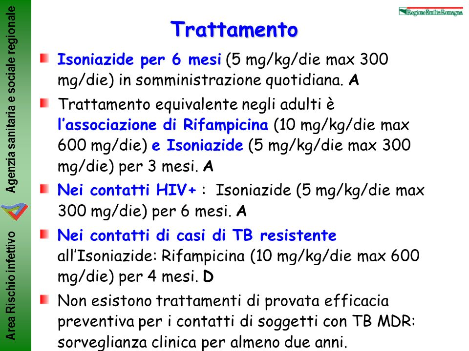 Agenzia sanitaria e sociale regionale Area Rischio infettivoTrattamento Isoniazide per 6 mesi (5 mg/kg/die max 300 mg/die) in somministrazione quotidi