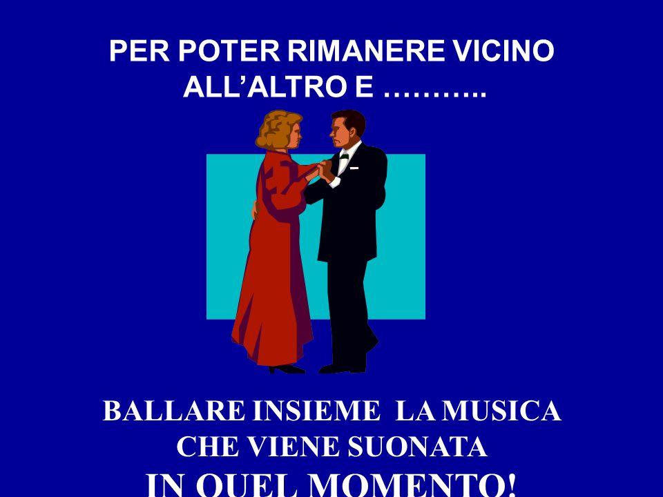 BALLARE INSIEME LA MUSICA CHE VIENE SUONATA IN QUEL MOMENTO! PER POTER RIMANERE VICINO ALLALTRO E ………..