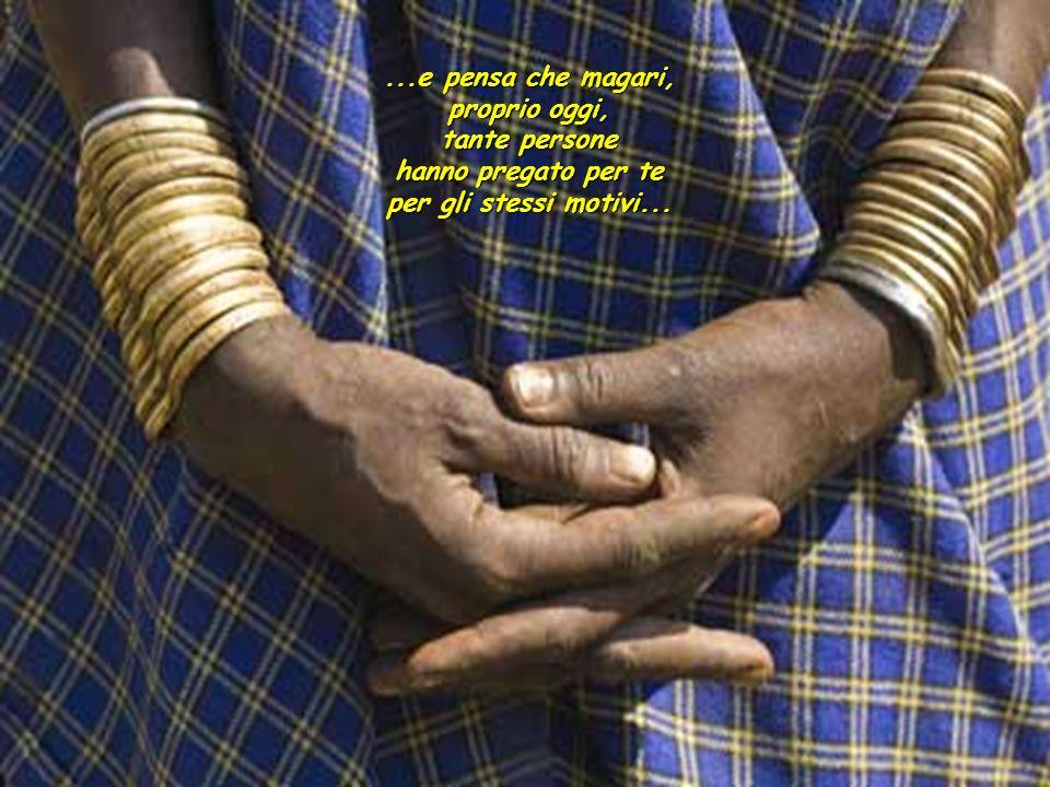 ...e pensa che magari, proprio oggi, tante persone hanno pregato per te per gli stessi motivi...