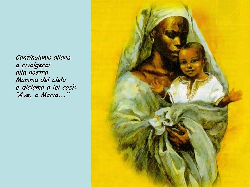 Continuiamo allora a rivolgerci alla nostra Mamma del cielo e diciamo a lei così: Ave, o Maria...