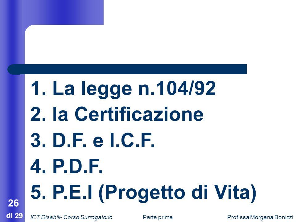 Parte primaProf.ssa Morgana Bonizzi 26 di 29 1. La legge n.104/92 2. la Certificazione 3. D.F. e I.C.F. 4. P.D.F. 5. P.E.I (Progetto di Vita) ICT Disa