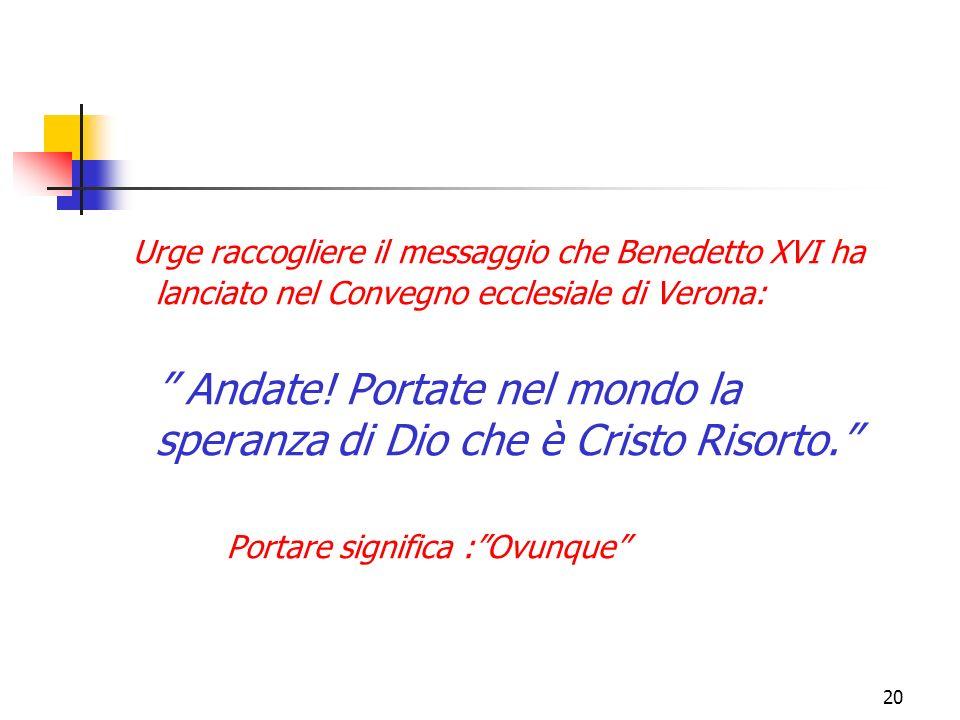 20 Urge raccogliere il messaggio che Benedetto XVI ha lanciato nel Convegno ecclesiale di Verona: Andate! Portate nel mondo la speranza di Dio che è C