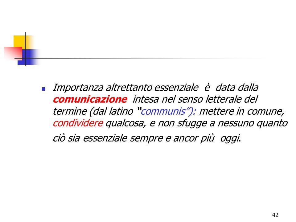 42 Importanza altrettanto essenziale è data dalla comunicazione intesa nel senso letterale del termine (dal latino communis): mettere in comune, condi